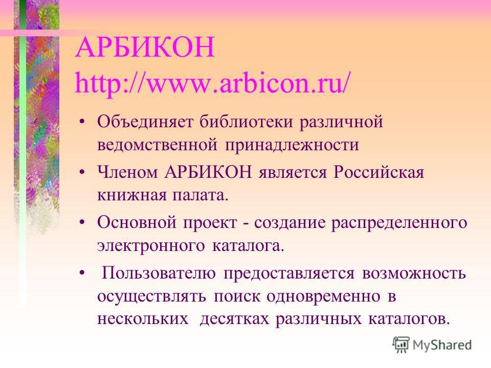 АРБИКОН http://www.arbicon.ru/ Объединяет библиотеки различной ведомственной принадлежности Членом АРБИКОН является Российская книжная палата. Основной проект - создание распределенного электронного каталога. Пользователю предоставляется возможность