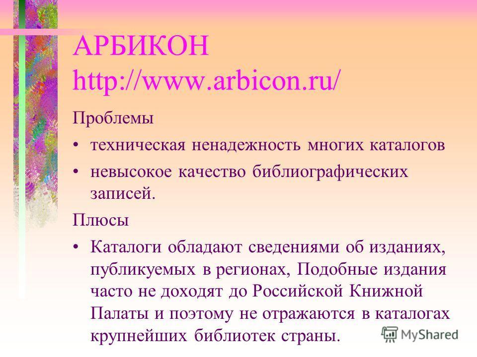 АРБИКОН http://www.arbicon.ru/ Проблемы техническая ненадежность многих каталогов невысокое качество библиографических записей. Плюсы Каталоги обладают сведениями об изданиях, публикуемых в регионах, Подобные издания часто не доходят до Российской Кн