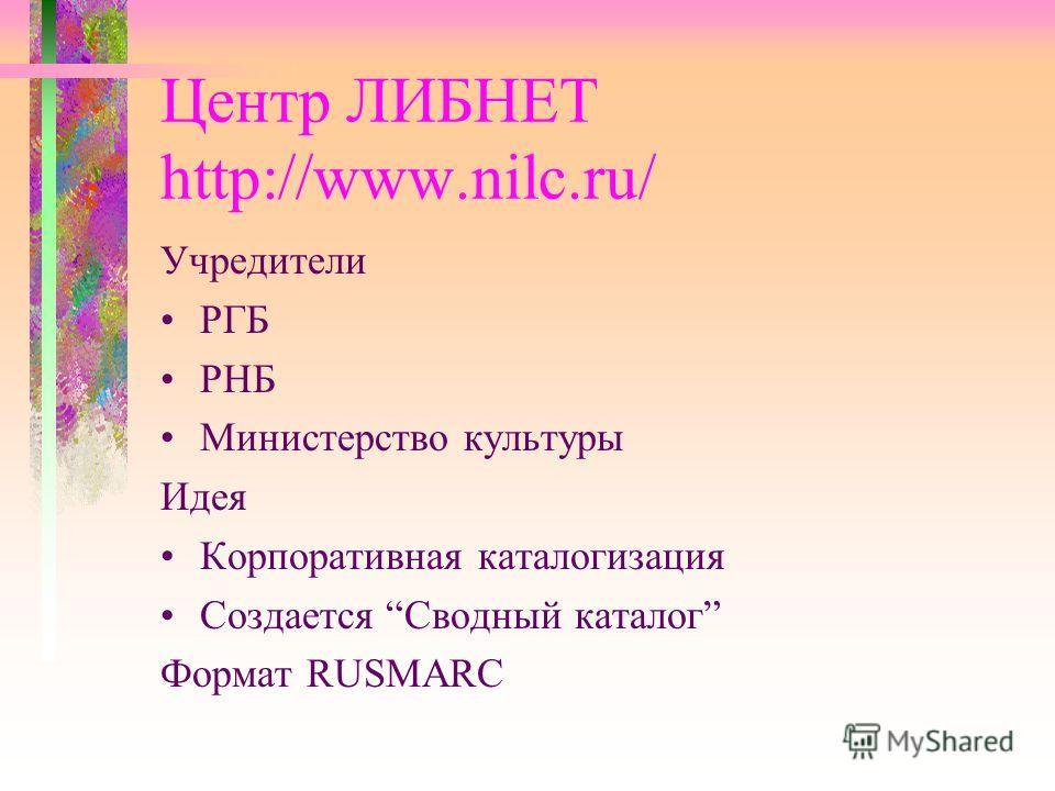 Центр ЛИБНЕТ http://www.nilc.ru/ Учредители РГБ РНБ Министерство культуры Идея Корпоративная каталогизация Создается Сводный каталог Формат RUSMARC