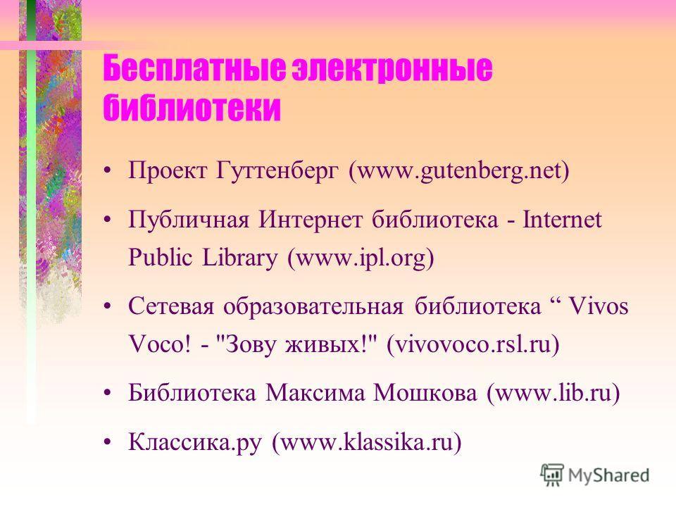 Бесплатные электронные библиотеки Проект Гуттенберг (www.gutenberg.net) Публичная Интернет библиотека - Internet Public Library (www.ipl.org) Сетевая образовательная библиотека Vivos Voco! -