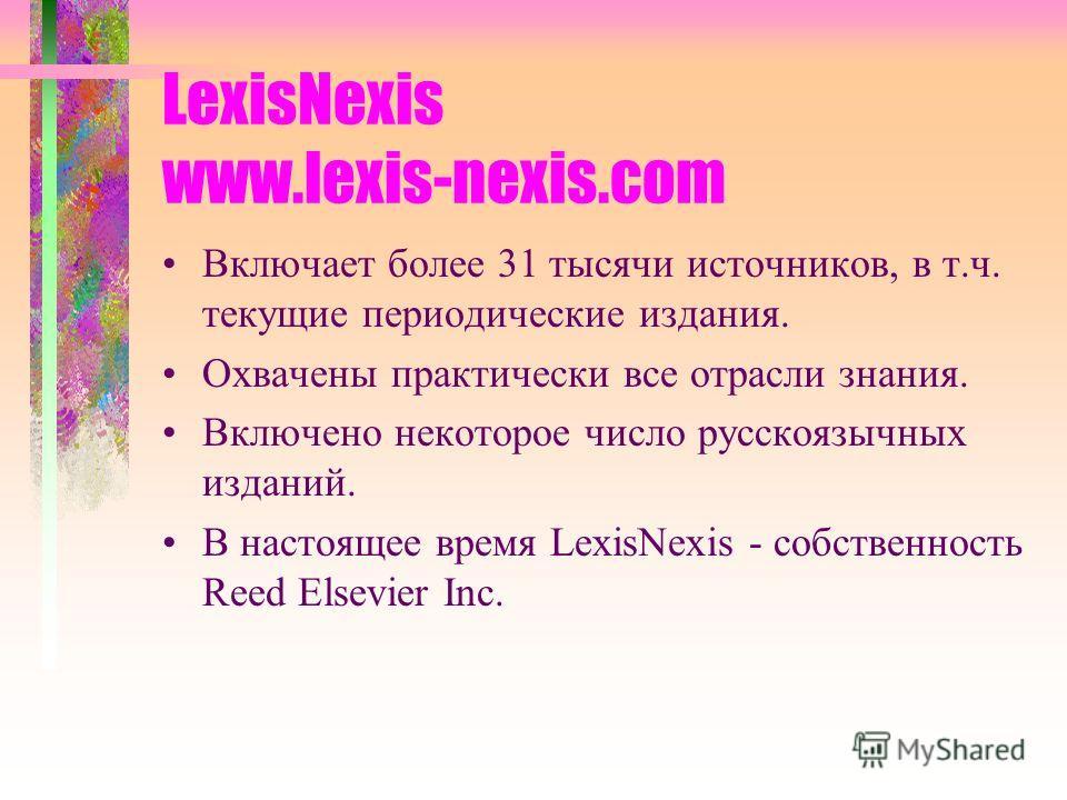 LexisNexis www.lexis-nexis.com Включает более 31 тысячи источников, в т.ч. текущие периодические издания. Охвачены практически все отрасли знания. Включено некоторое число русскоязычных изданий. В настоящее время LexisNexis - собственность Reed Elsev