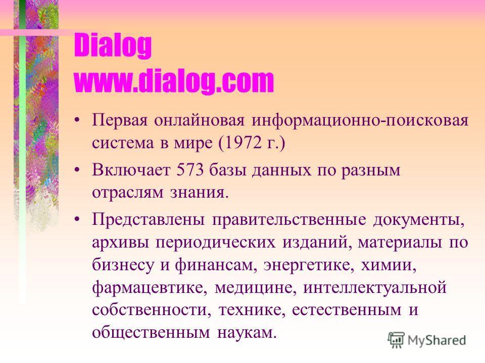 Dialog www.dialog.com Первая онлайновая информационно-поисковая система в мире (1972 г.) Включает 573 базы данных по разным отраслям знания. Представлены правительственные документы, архивы периодических изданий, материалы по бизнесу и финансам, энер
