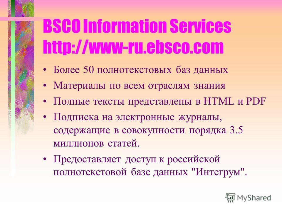 BSCO Information Services http://www-ru.ebsco.com Более 50 полнотекстовых баз данных Материалы по всем отраслям знания Полные тексты представлены в HTML и PDF Подписка на электронные журналы, содержащие в совокупности порядка 3.5 миллионов статей. Пр