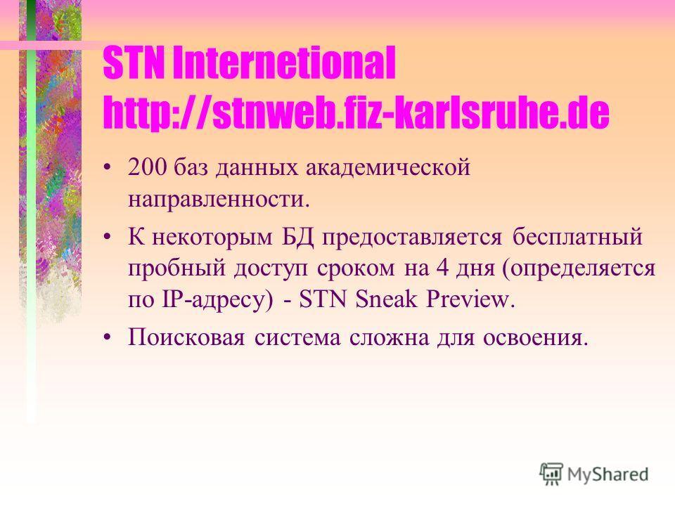 STN Internetional http://stnweb.fiz-karlsruhe.de 200 баз данных академической направленности. К некоторым БД предоставляется бесплатный пробный доступ сроком на 4 дня (определяется по IP-адресу) - STN Sneak Preview. Поисковая система сложна для освое