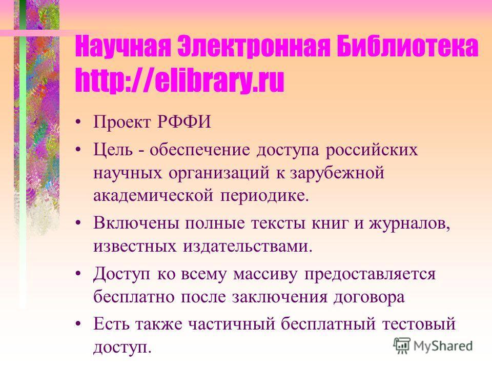 Научная Электронная Библиотека http://elibrary.ru Проект РФФИ Цель - обеспечение доступа российских научных организаций к зарубежной академической периодике. Включены полные тексты книг и журналов, известных издательствами. Доступ ко всему массиву пр