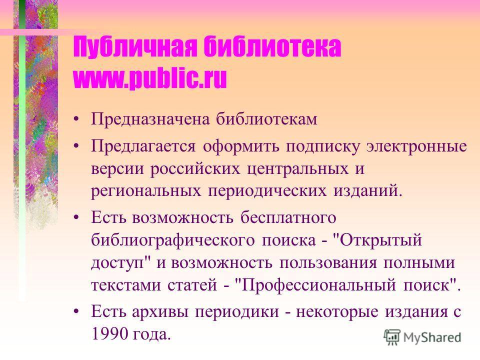 Публичная библиотека www.public.ru Предназначена библиотекам Предлагается оформить подписку электронные версии российских центральных и региональных периодических изданий. Есть возможность бесплатного библиографического поиска -