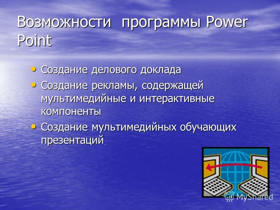 Возможности программы Power Point Создание делового доклада Создание делового доклада Создание рекламы, содержащей мультимедийные и интерактивные компоненты Создание рекламы, содержащей мультимедийные и интерактивные компоненты Создание мультимедийны