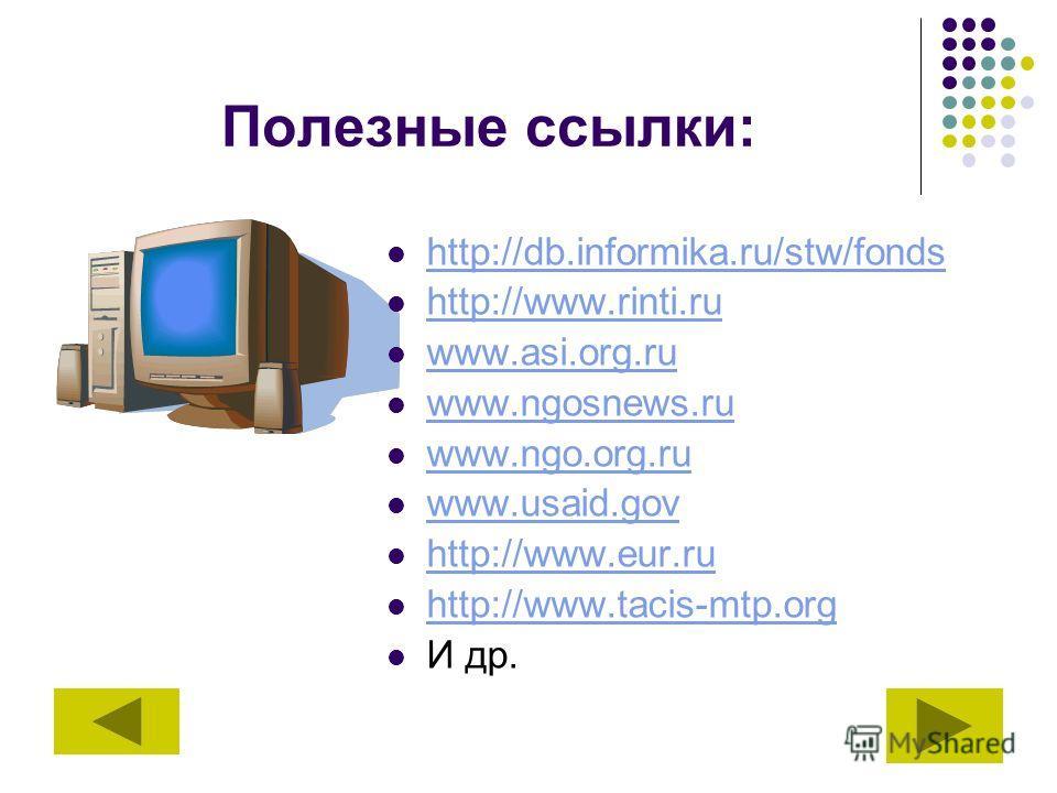 Полезные ссылки: http://db.informika.ru/stw/fonds http://www.rinti.ru www.asi.org.ru www.ngosnews.ru www.ngo.org.ru www.usaid.gov http://www.eur.ru http://www.tacis-mtp.org И др.