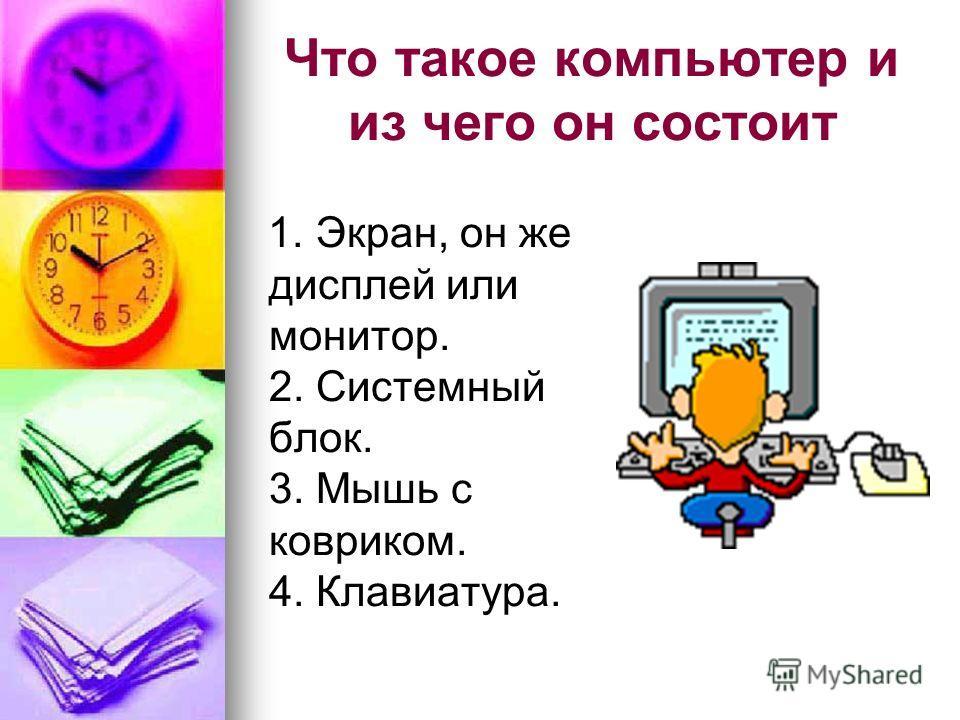 Что такое компьютер и из чего он состоит 1. Экран, он же дисплей или монитор. 2. Системный блок. 3. Мышь с ковриком. 4. Клавиатура.