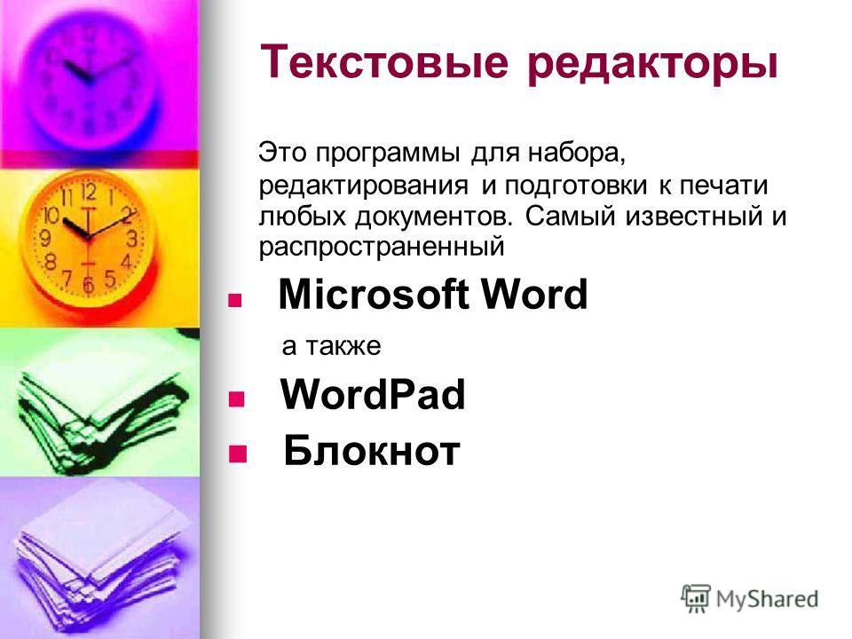 Текстовые редакторы Это программы для набора, редактирования и подготовки к печати любых документов. Самый известный и распространенный Microsoft Word а также WordPad Блокнот