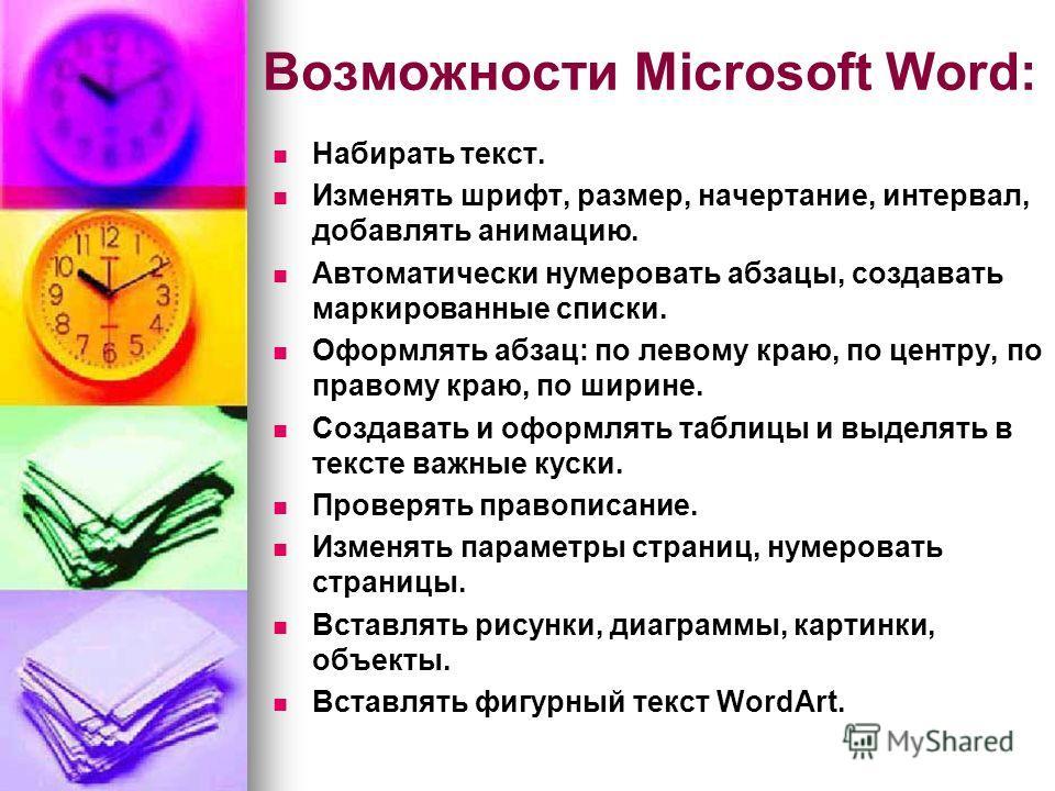 Возможности Microsoft Word: Набирать текст. Изменять шрифт, размер, начертание, интервал, добавлять анимацию. Автоматически нумеровать абзацы, создавать маркированные списки. Оформлять абзац: по левому краю, по центру, по правому краю, по ширине. Соз