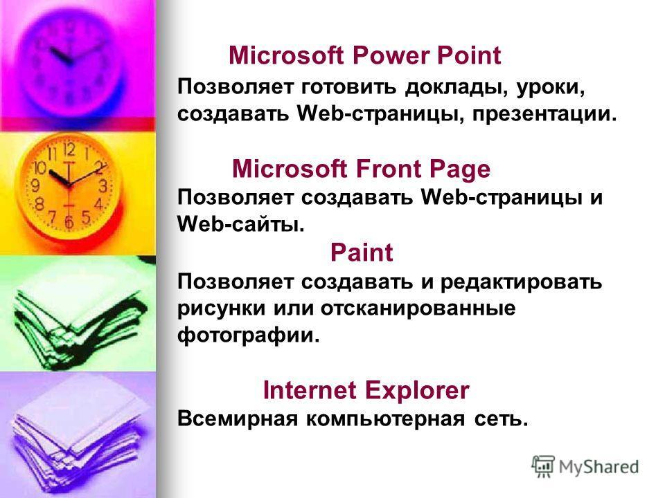 Microsoft Power Point Позволяет готовить доклады, уроки, создавать Web-страницы, презентации. Microsoft Front Page Позволяет создавать Web-страницы и Web-сайты. Paint Позволяет создавать и редактировать рисунки или отсканированные фотографии. Interne