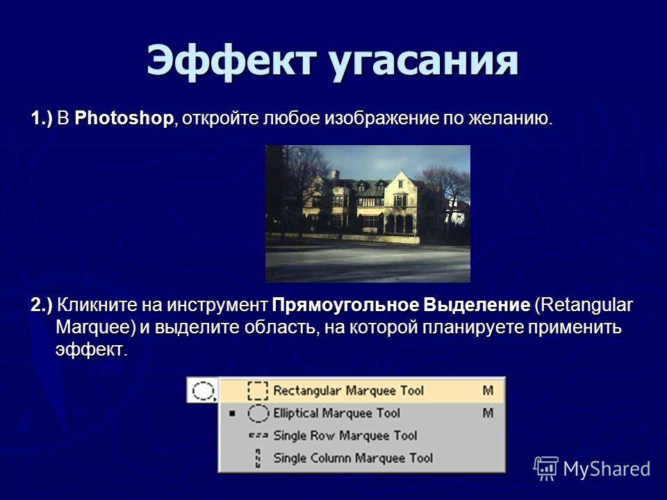 Эффект угасания 1.) В Photoshop, откройте любое изображение по желанию. 2.) Кликните на инструмент Прямоугольное Выделение (Retangular Marquee) и выделите область, на которой планируете применить эффект.