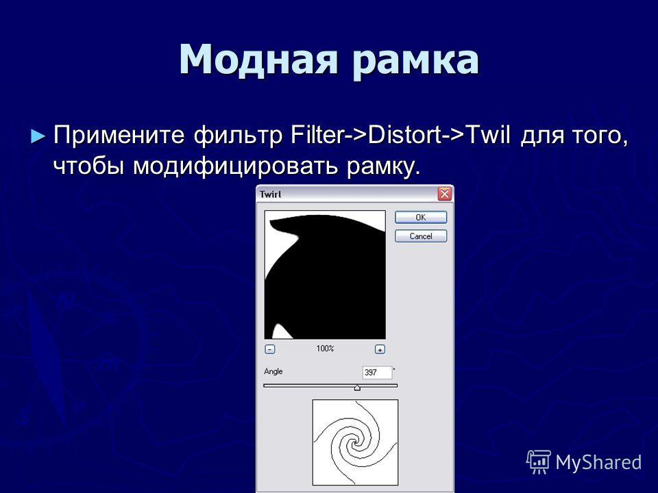 Модная рамка Примените фильтр Filter->Distort->Twil для того, чтобы модифицировать рамку. Примените фильтр Filter->Distort->Twil для того, чтобы модифицировать рамку.