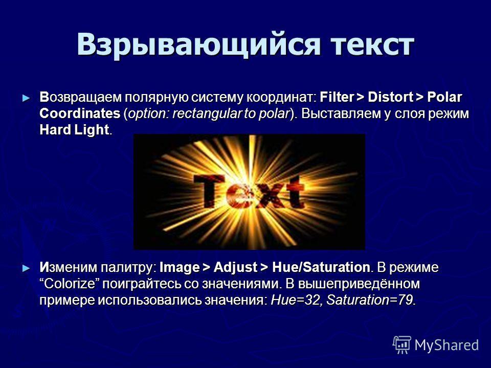 Взрывающийся текст Возвращаем полярную систему координат: Filter > Distort > Polar Coordinates (option: rectangular to polar). Выставляем у слоя режим Hard Light. Возвращаем полярную систему координат: Filter > Distort > Polar Coordinates (option: re