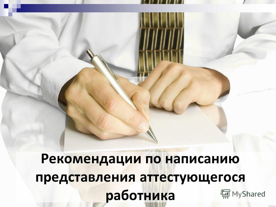 Рекомендации по написанию представления аттестующегося работника