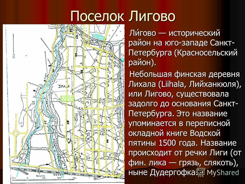 Поселок Лигово Ли́гово исторический район на юго-западе Санкт- Петербурга (Красносельский район). Ли́гово исторический район на юго-западе Санкт- Петербурга (Красносельский район). Небольшая финская деревня Лихала (Liihala, Лийханкюля), или Лигово, с