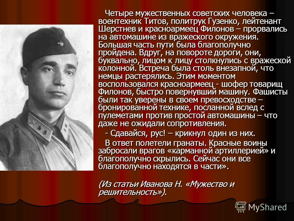 Четыре мужественных советских человека – воентехник Титов, политрук Гузенко, лейтенант Шерстнев и красноармеец Филонов – прорвались на автомашине из вражеского окружения. Большая часть пути была благополучно пройдена. Вдруг, на повороте дороги, они,