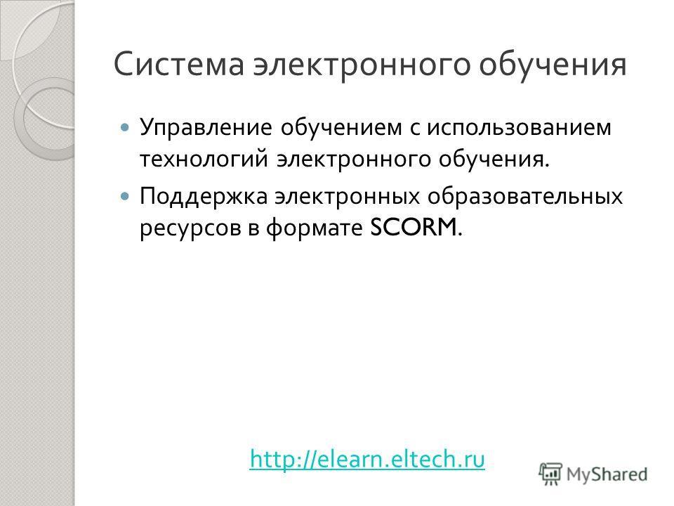 Управление обучением с использованием технологий электронного обучения. Поддержка электронных образовательных ресурсов в формате SCORM. http://elearn.eltech.ru
