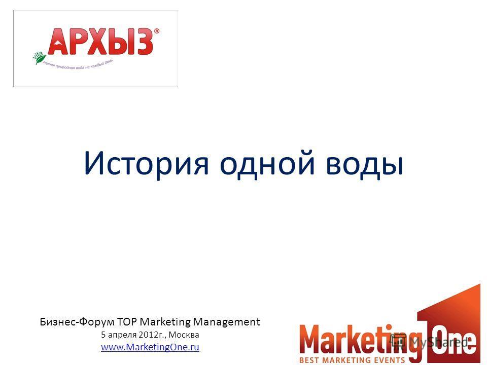 История одной воды Бизнес-Форум TOP Marketing Management 5 апреля 2012г., Москва www.MarketingOne.ru