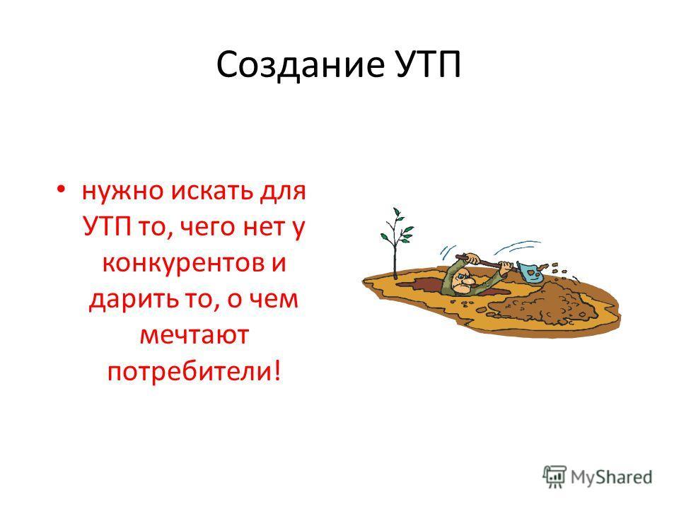 Создание УТП нужно искать для УТП то, чего нет у конкурентов и дарить то, о чем мечтают потребители!