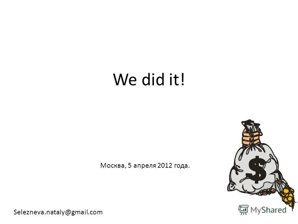 We did it! Москва, 5 апреля 2012 года. Selezneva.nataly@gmail.com