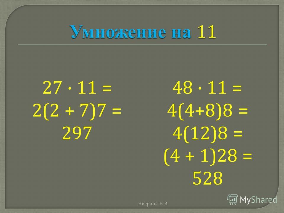 27 · 11 = 2(2 + 7)7 = 297 48 · 11 = 4(4+8)8 = 4(12)8 = (4 + 1)28 = 528 Аверина Н. В.