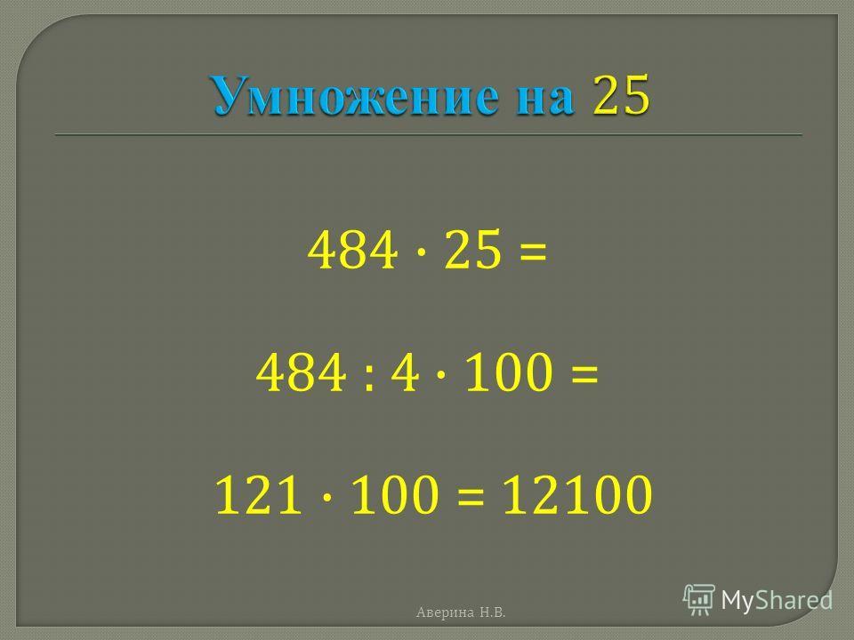 484 · 25 = 484 : 4 · 100 = 121 · 100 = 12100 Аверина Н. В.