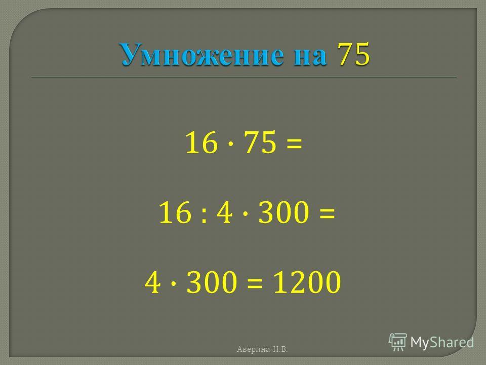 16 · 75 = 16 : 4 · 300 = 4 · 300 = 1200 Аверина Н. В.