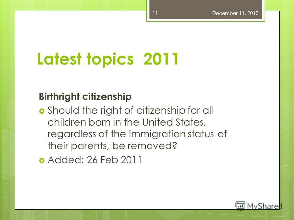 Latest topics 2011 Birthright citizenship Should the right of citizenship for all children born in the United States, regardless of the immigration status of their parents, be removed? Added: 26 Feb 2011 December 11, 201311