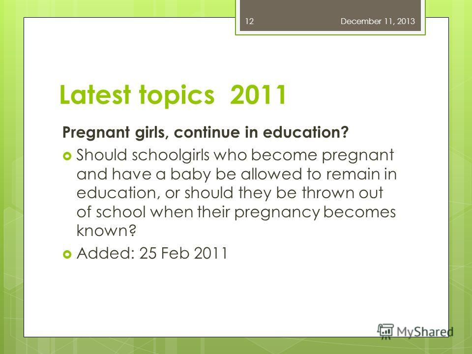 Latest topics 2011 Pregnant girls, continue in education? Should schoolgirls who become pregnant and have a baby be allowed to remain in education, or should they be thrown out of school when their pregnancy becomes known? Added: 25 Feb 2011 December