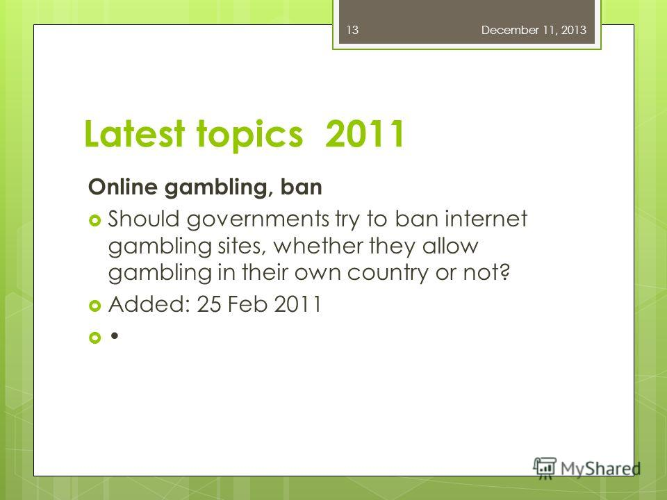 Latest topics 2011 Online gambling, ban Should governments try to ban internet gambling sites, whether they allow gambling in their own country or not? Added: 25 Feb 2011 December 11, 201313