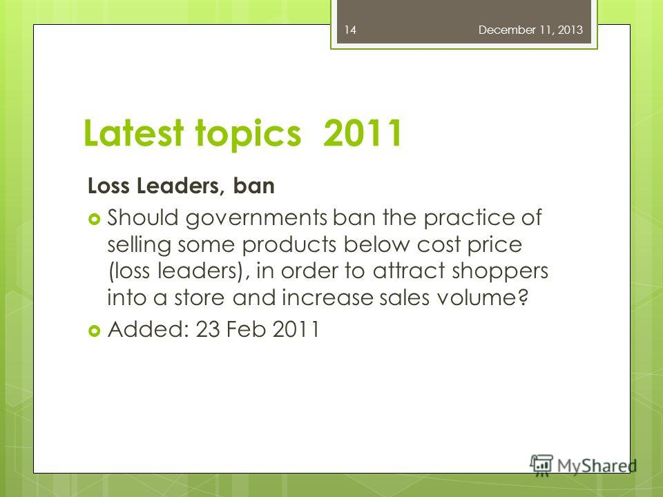 Latest topics 2011 Loss Leaders, ban Should governments ban the practice of selling some products below cost price (loss leaders), in order to attract shoppers into a store and increase sales volume? Added: 23 Feb 2011 December 11, 201314