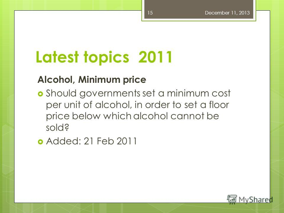 Latest topics 2011 Alcohol, Minimum price Should governments set a minimum cost per unit of alcohol, in order to set a floor price below which alcohol cannot be sold? Added: 21 Feb 2011 December 11, 201315
