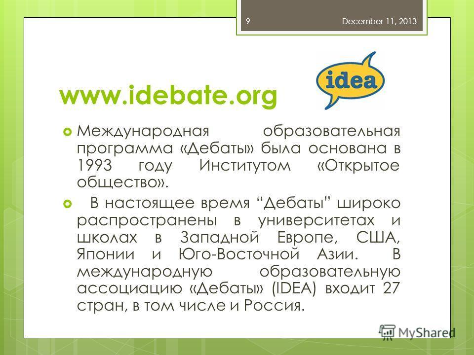 www.idebate.org Международная образовательная программа «Дебаты» была основана в 1993 году Институтом «Открытое общество». В настоящее время Дебаты широко распространены в университетах и школах в Западной Европе, США, Японии и Юго-Восточной Азии. В