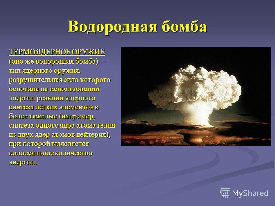 Водородная бомба ТЕРМОЯДЕРНОЕ ОРУЖИЕ (оно же водородная бомба) тип ядерного оружия, разрушительная сила которого основана на использовании энергии реакции ядерного синтеза лёгких элементов в более тяжёлые (например, синтеза одного ядра атома гелия из