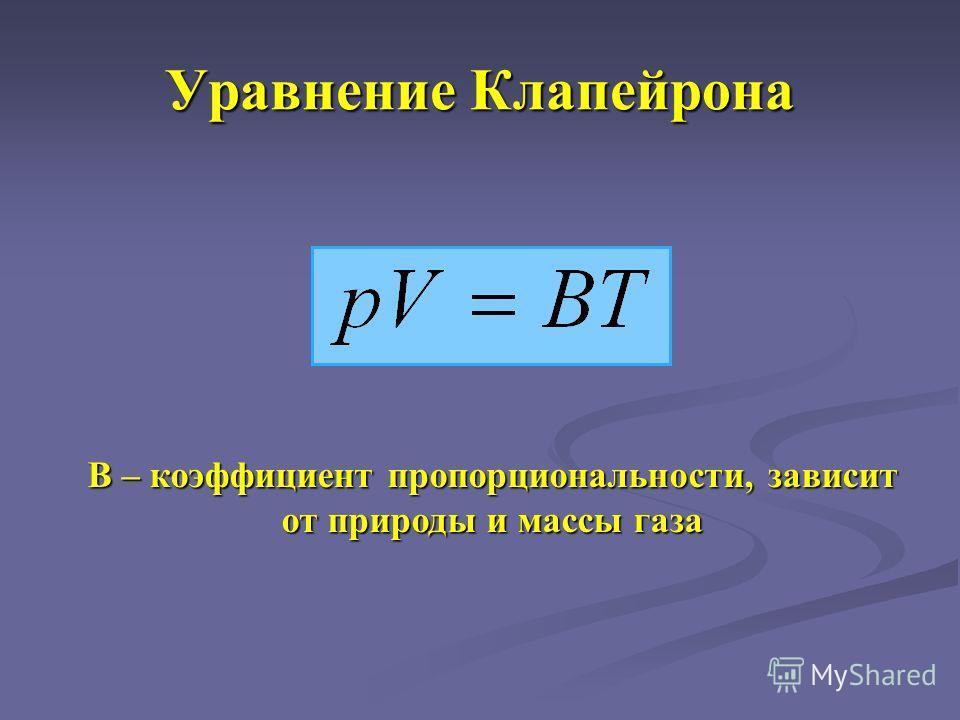 Уравнение Клапейрона В – коэффициент пропорциональности, зависит от природы и массы газа
