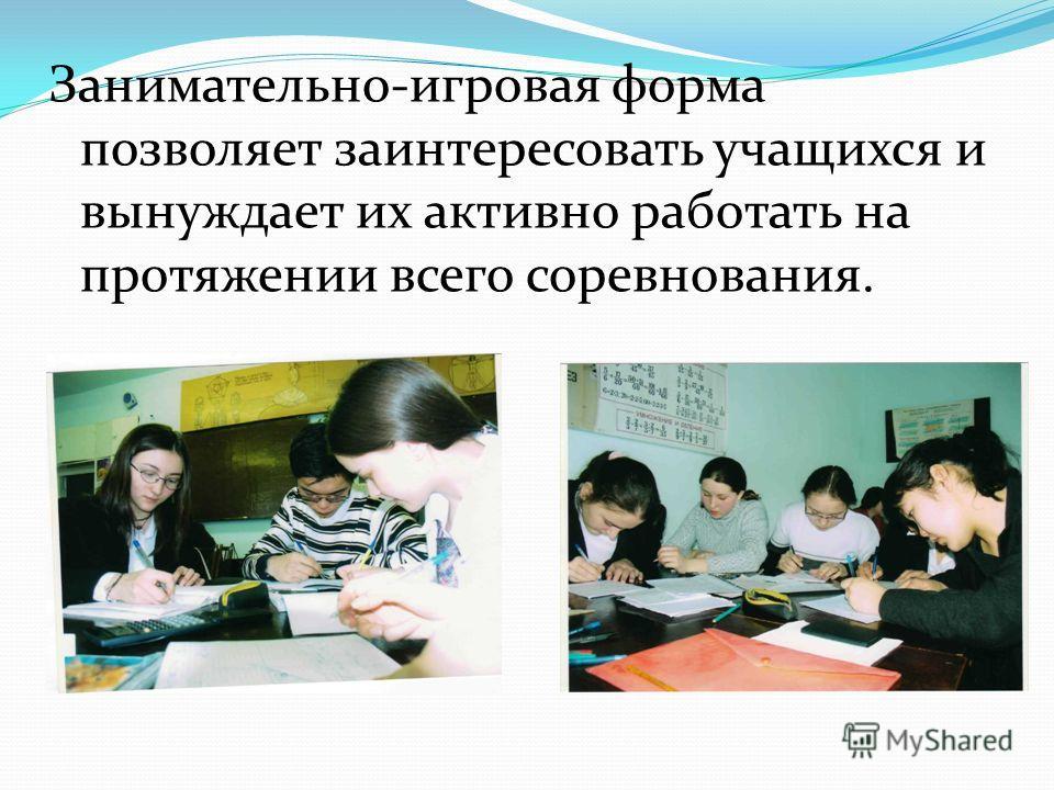 Занимательно-игровая форма позволяет заинтересовать учащихся и вынуждает их активно работать на протяжении всего соревнования.