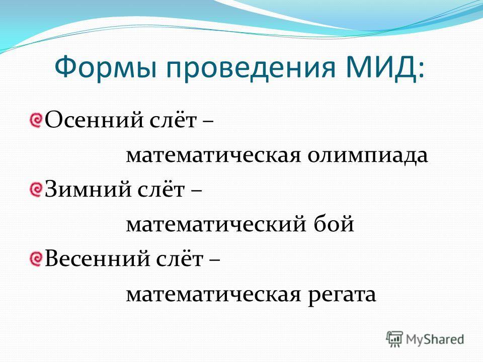 Формы проведения МИД: Осенний слёт – математическая олимпиада Зимний слёт – математический бой Весенний слёт – математическая регата