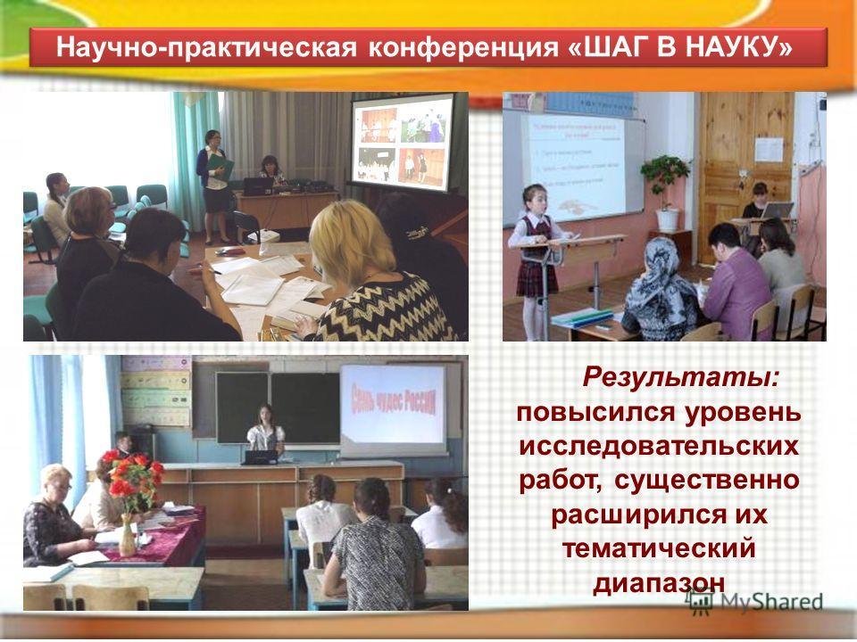 Научно-практическая конференция «ШАГ В НАУКУ» Результаты: повысился уровень исследовательских работ, существенно расширился их тематический диапазон