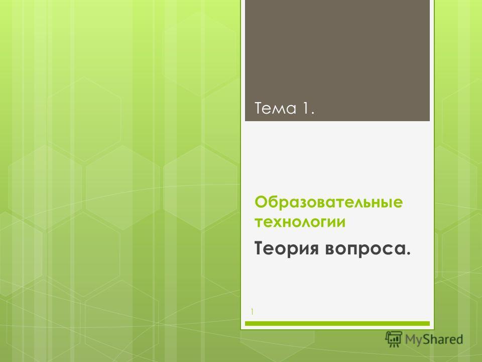 Образовательные технологии Теория вопроса. Тема 1. 1