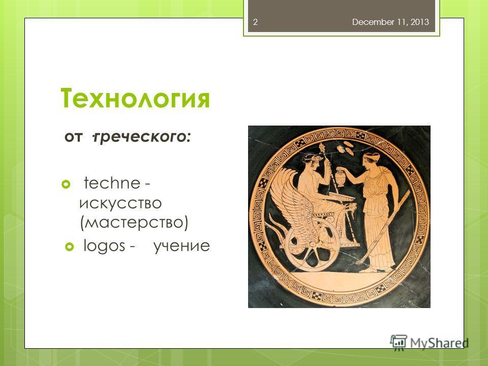 Технология от ·греческого: techne - искусство (мастерство) logos - учение December 11, 20132