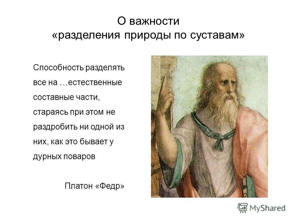 О важности «разделения природы по суставам» Способность разделять все на …естественные составные части, стараясь при этом не раздробить ни одной из них, как это бывает у дурных поваров Платон «Федр»