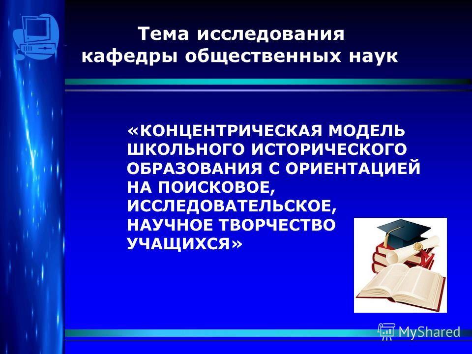 Тема исследования кафедры общественных наук «КОНЦЕНТРИЧЕСКАЯ МОДЕЛЬ ШКОЛЬНОГО ИСТОРИЧЕСКОГО ОБРАЗОВАНИЯ С ОРИЕНТАЦИЕЙ НА ПОИСКОВОЕ, ИССЛЕДОВАТЕЛЬСКОЕ, НАУЧНОЕ ТВОРЧЕСТВО УЧАЩИХСЯ»