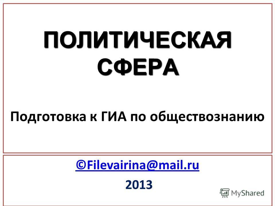 ПОЛИТИЧЕСКАЯ СФЕРА ПОЛИТИЧЕСКАЯ СФЕРА Подготовка к ГИА по обществознанию ©Filevairina@mail.ru 2013