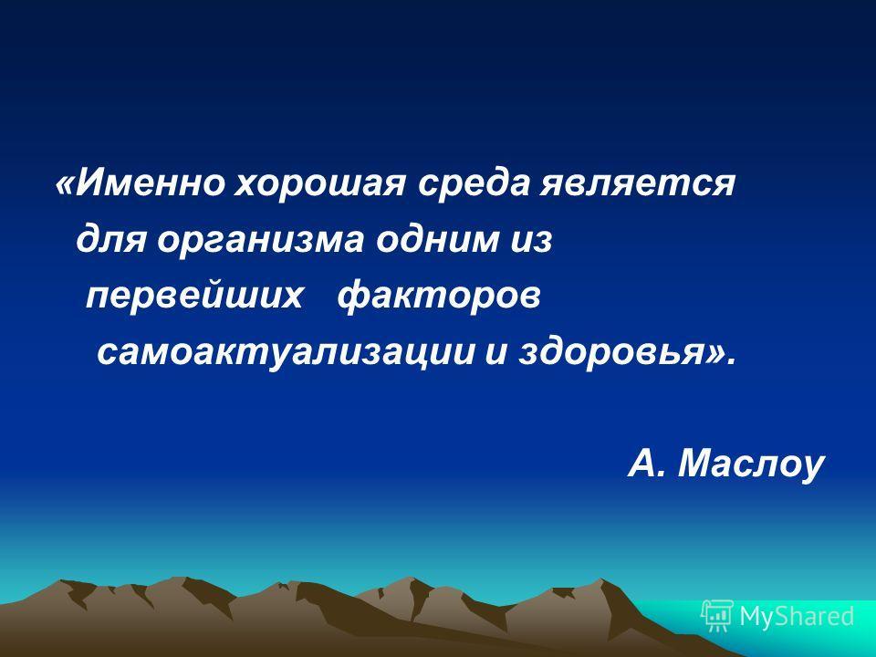 «Именно хорошая среда является для организма одним из первейших факторов самоактуализации и здоровья». А. Маслоу