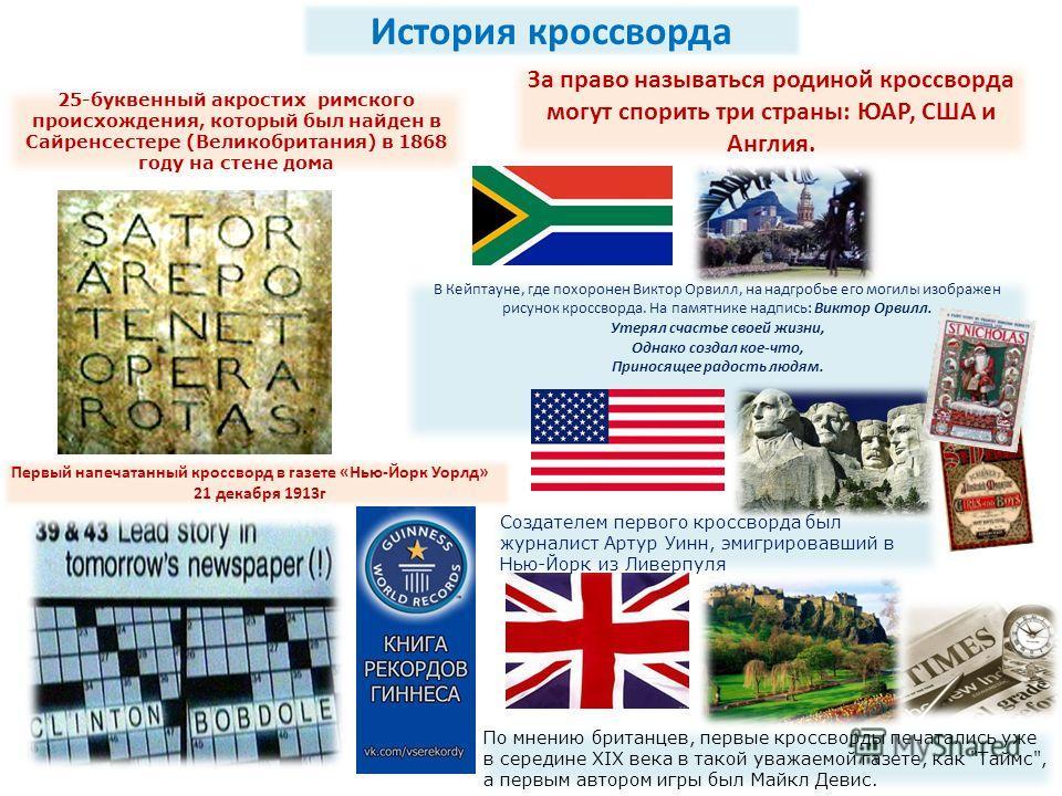 25-буквенный акростих римского происхождения, который был найден в Сайренсестере (Великобритания) в 1868 году на стене дома История кроссворда За право называться родиной кроссворда могут спорить три страны: ЮАР, США и Англия. В Кейптауне, где похоро