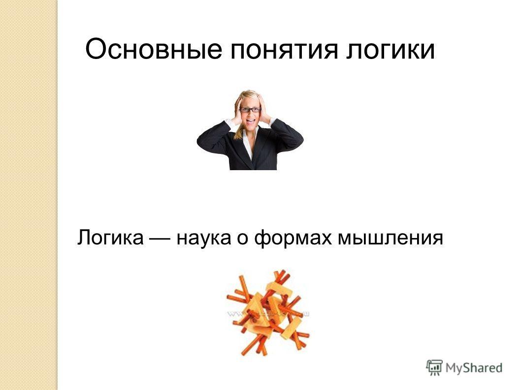 Основные понятия логики Логика наука о фoрмах мышления