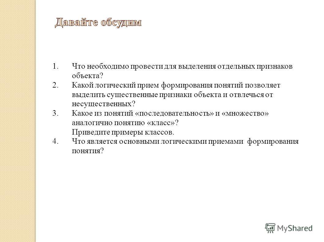 1.Что необходимо провести для выделения отдельных признаков объекта? 2.Какой логический прием формирования понятий позволяет выделить существенные признаки объекта и отвлечься от несущественных? 3.Какое из понятий «последовательность» и «множество» а