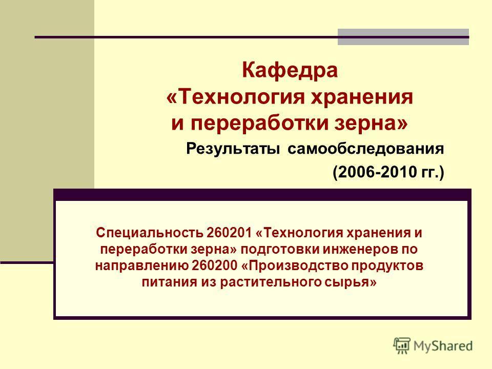 Кафедра «Технология хранения и переработки зерна» Специальность 260201 «Технология хранения и переработки зерна» подготовки инженеров по направлению 260200 «Производство продуктов питания из растительного сырья» Результаты самообследования (2006-2010